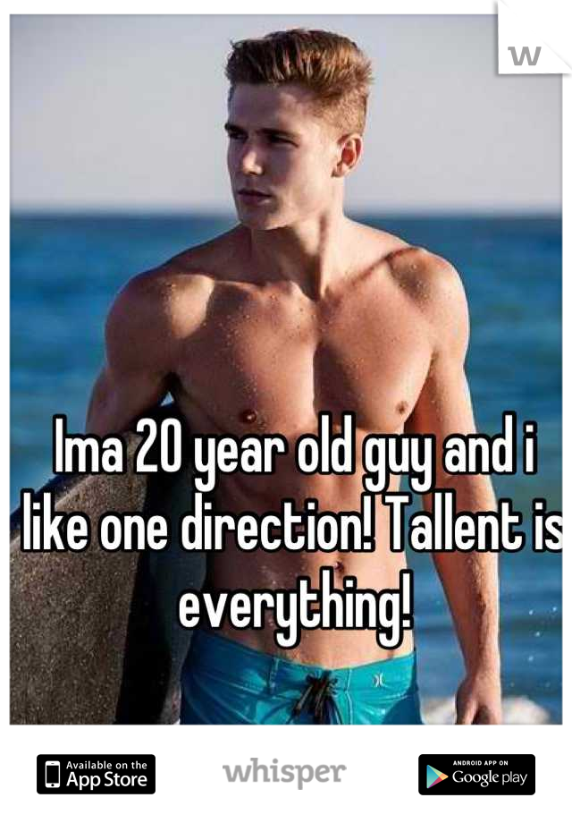Ima 20 year old guy and i like one direction! Tallent is everything!