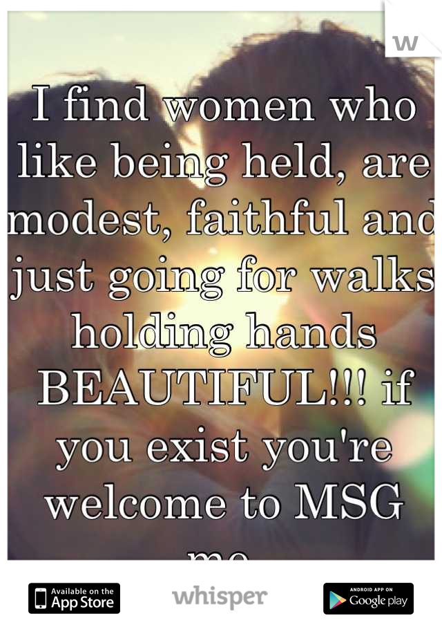 I find women who like being held, are modest, faithful and just going for walks holding hands BEAUTIFUL!!! if you exist you're welcome to MSG me.