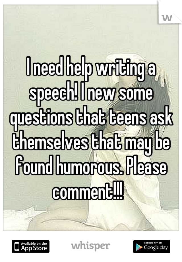 I need help writing a speech! I new some questions that teens ask themselves that may be found humorous. Please comment!!!