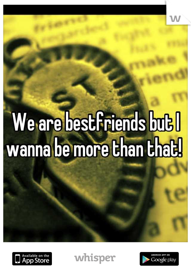 We are bestfriends but I wanna be more than that!