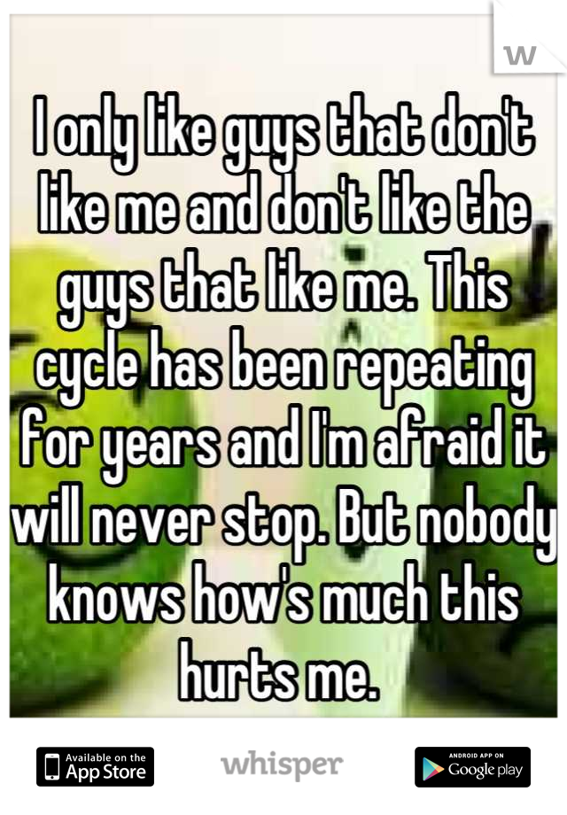 I only like guys that don't like me and don't like the guys that like me. This cycle has been repeating for years and I'm afraid it will never stop. But nobody knows how's much this hurts me.