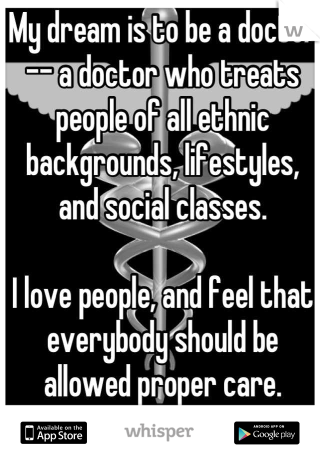 My dream is to be a doctor -- a doctor who treats people of all ethnic backgrounds, lifestyles, and social classes.   I love people, and feel that everybody should be allowed proper care. Maybeoneday.
