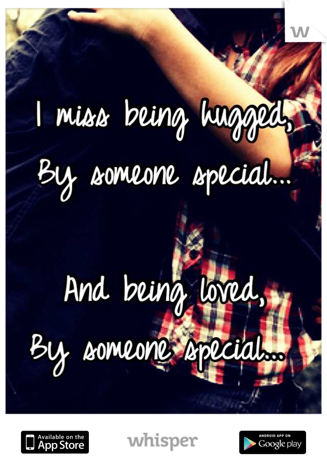 I miss being hugged, By someone special...  And being loved, By someone special...