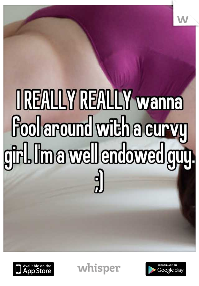 I REALLY REALLY wanna fool around with a curvy girl. I'm a well endowed guy. ;)