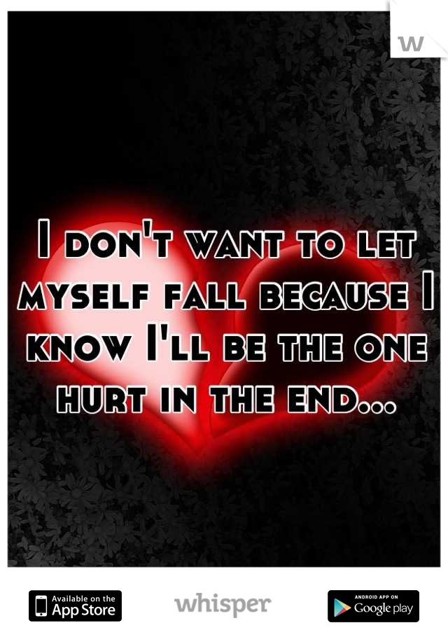 I don't want to let myself fall because I know I'll be the one hurt in the end...