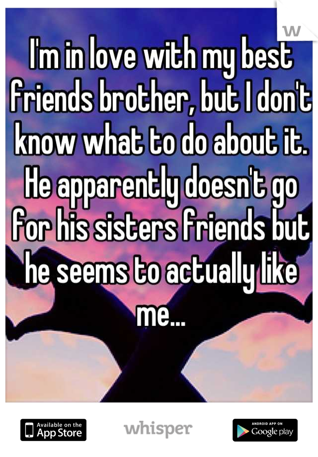 I'm in love with my best friends brother, but I don't know what to do about it. He apparently doesn't go for his sisters friends but he seems to actually like me...