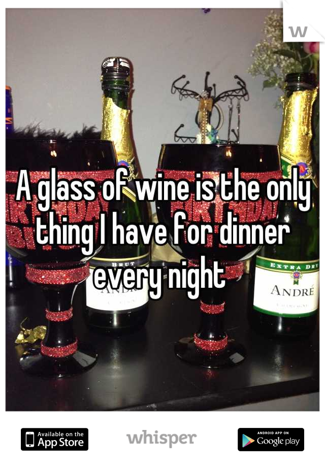 A glass of wine is the only thing I have for dinner every night