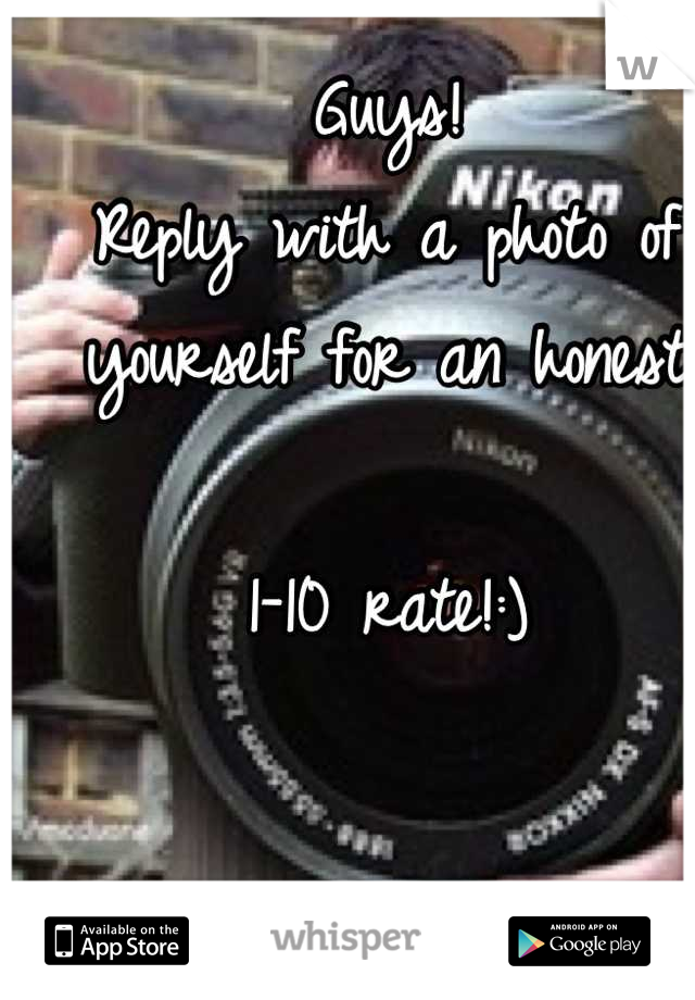 Guys! Reply with a photo of yourself for an honest   1-10 rate!:)
