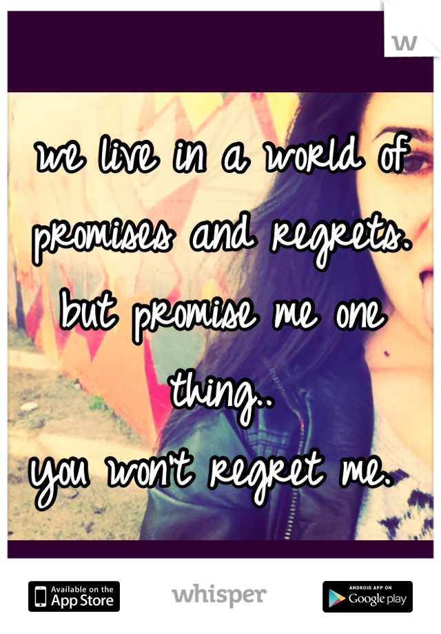 we live in a world of promises and regrets. but promise me one thing..  you won't regret me.