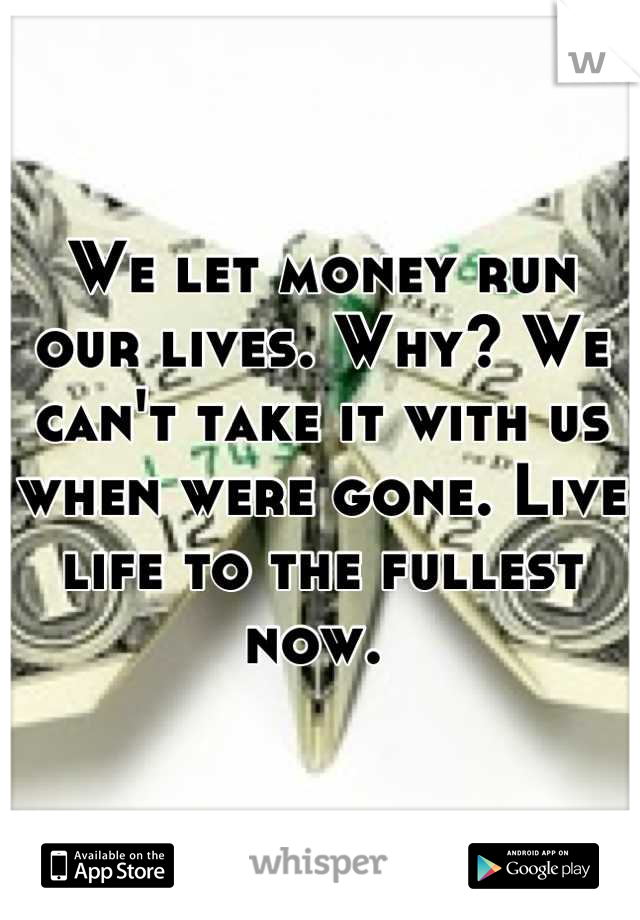 We let money run our lives. Why? We can't take it with us when were gone. Live life to the fullest now.