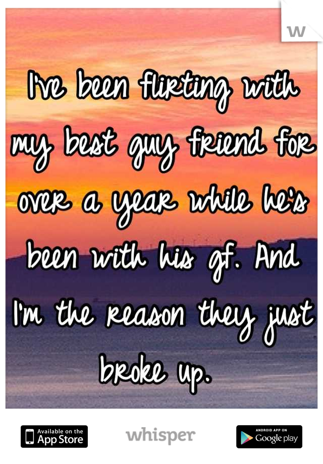 I've been flirting with my best guy friend for over a year while he's been with his gf. And I'm the reason they just broke up.