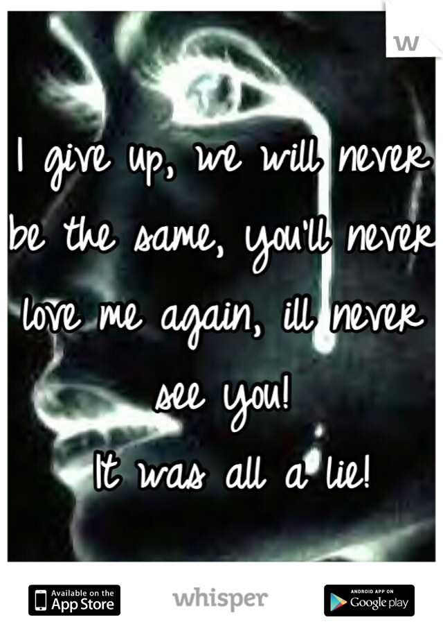 I give up, we will never be the same, you'll never love me again, ill never see you!  It was all a lie!
