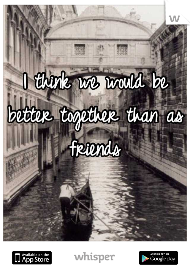 I think we would be better together than as friends