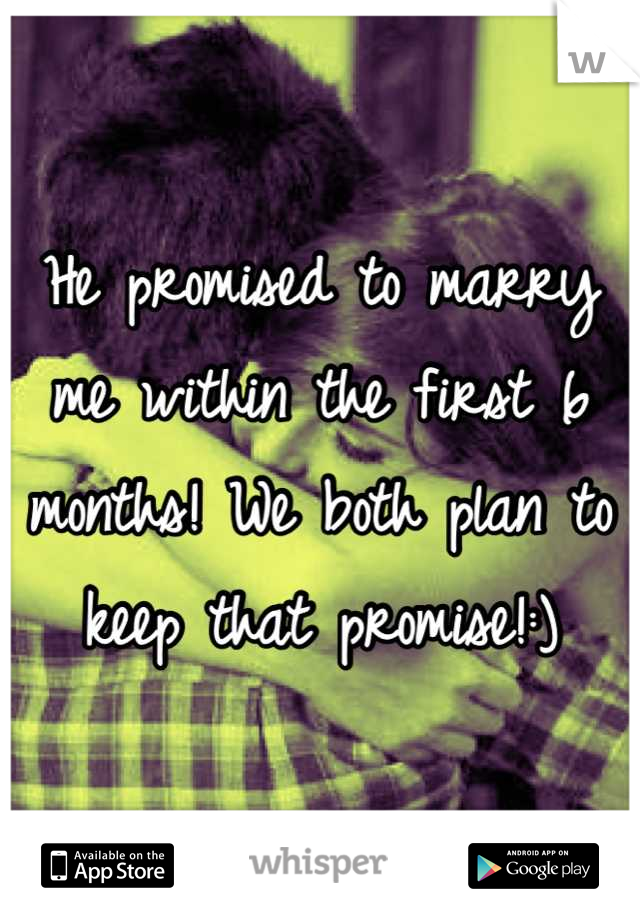 He promised to marry me within the first 6 months! We both plan to keep that promise!:)