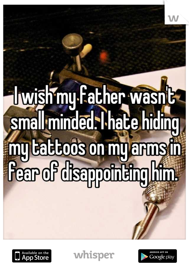 I wish my father wasn't small minded. I hate hiding my tattoos on my arms in fear of disappointing him.