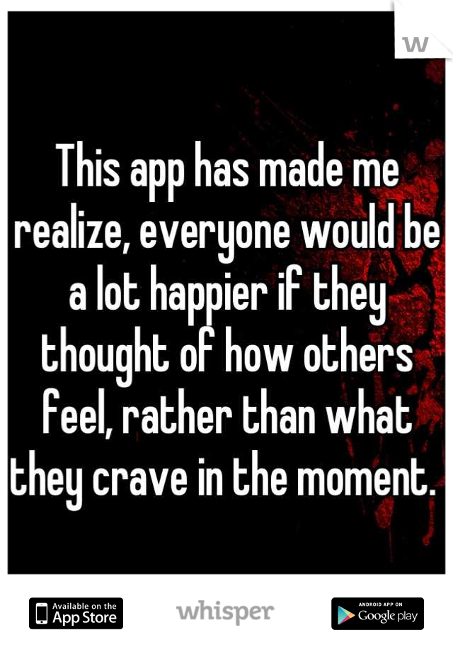This app has made me realize, everyone would be a lot happier if they thought of how others feel, rather than what they crave in the moment.