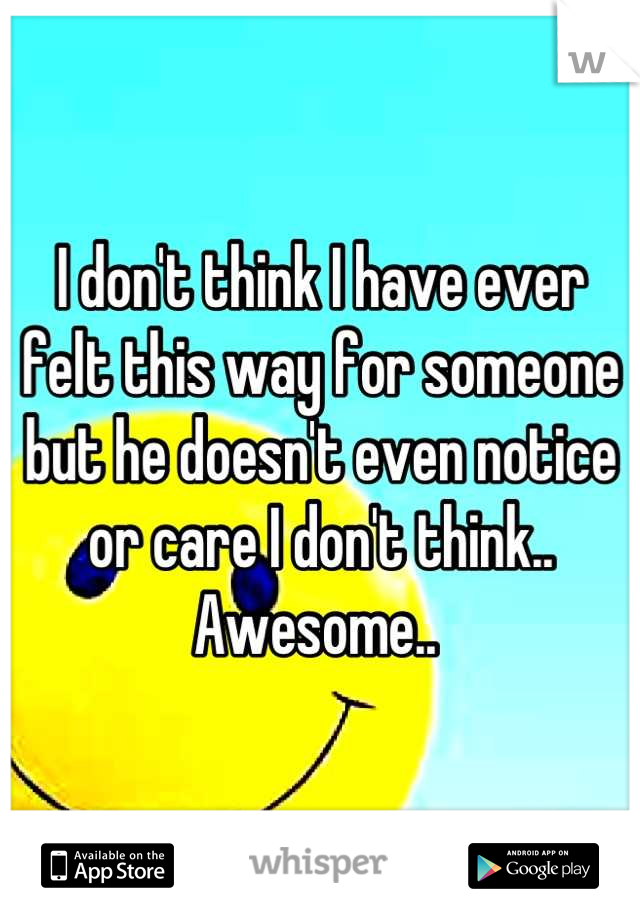 I don't think I have ever felt this way for someone but he doesn't even notice or care I don't think.. Awesome..