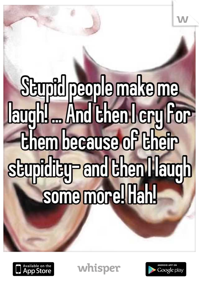 Stupid people make me laugh! ... And then I cry for them because of their stupidity- and then I laugh some more! Hah!