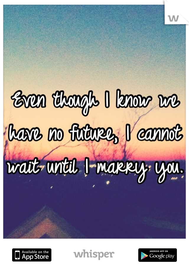 Even though I know we have no future, I cannot wait until I marry you.