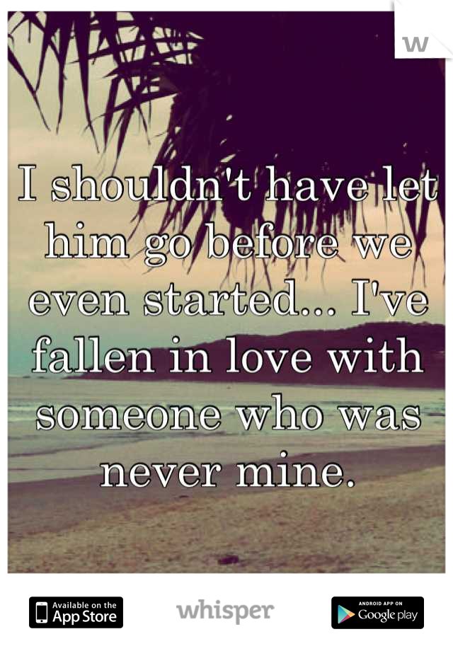 I shouldn't have let him go before we even started... I've fallen in love with someone who was never mine.