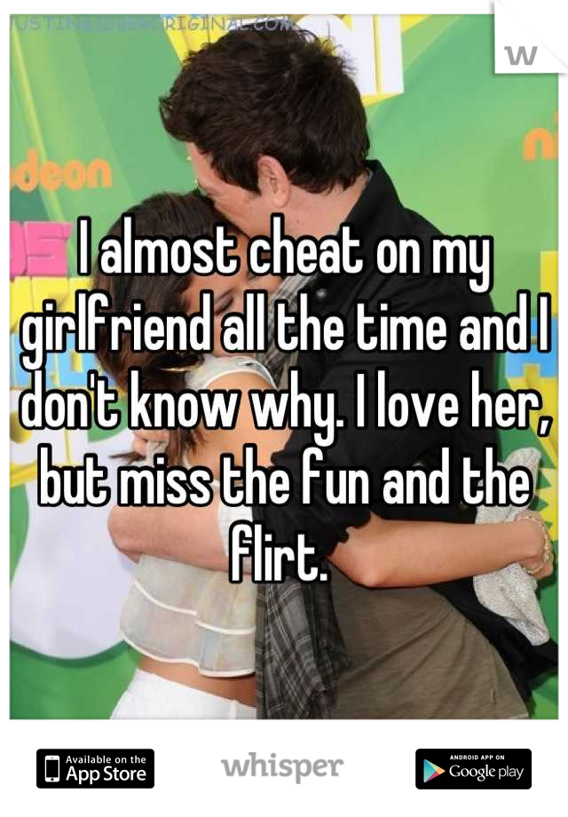 I almost cheat on my girlfriend all the time and I don't know why. I love her, but miss the fun and the flirt.