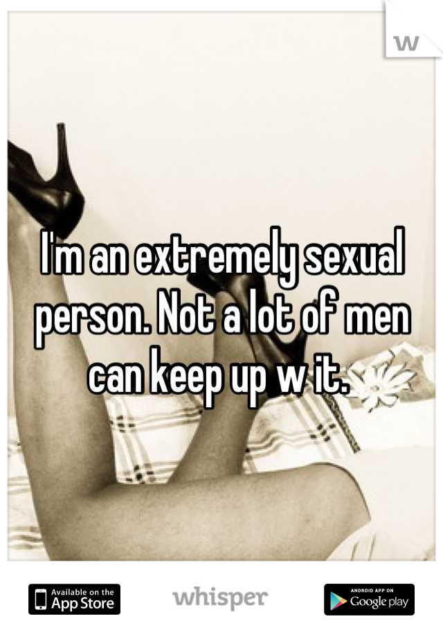 I'm an extremely sexual person. Not a lot of men can keep up w it.