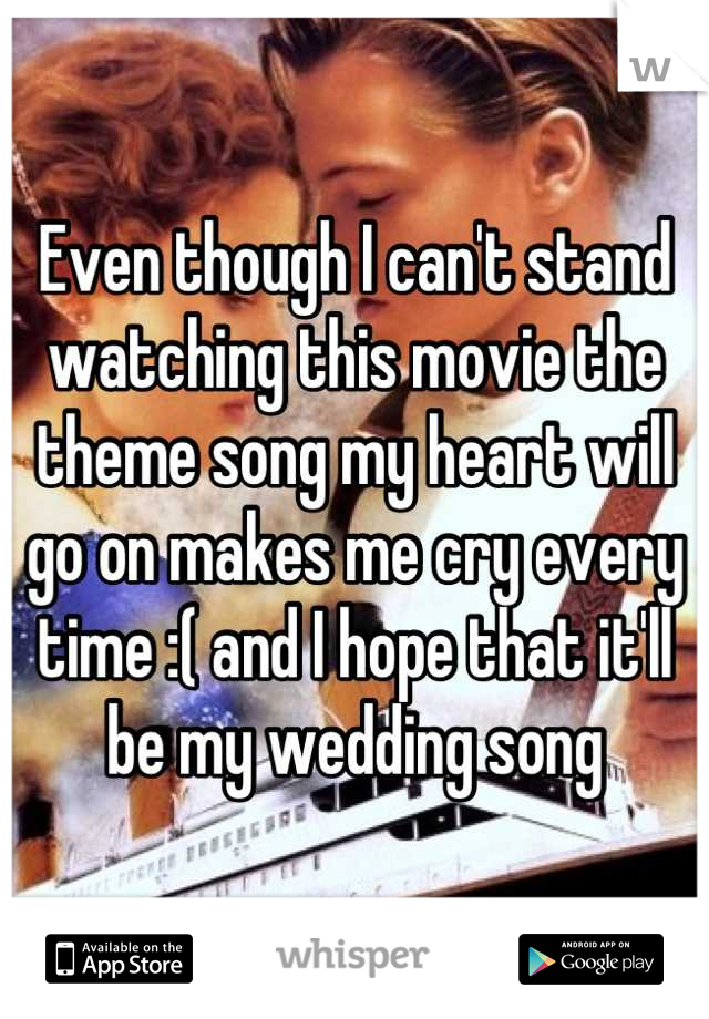Even though I can't stand watching this movie the theme song my heart will go on makes me cry every time :( and I hope that it'll be my wedding song