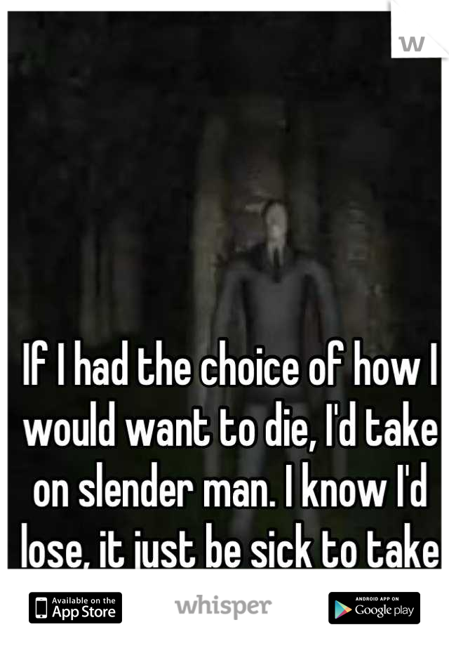 If I had the choice of how I would want to die, I'd take on slender man. I know I'd lose, it just be sick to take on the son of a bitch.