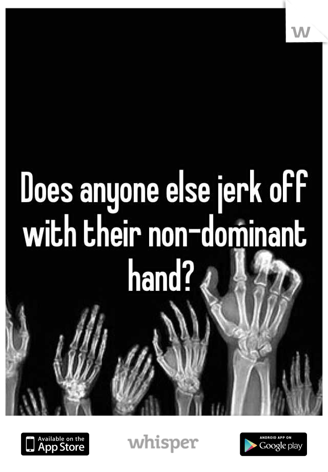 Does anyone else jerk off with their non-dominant hand?