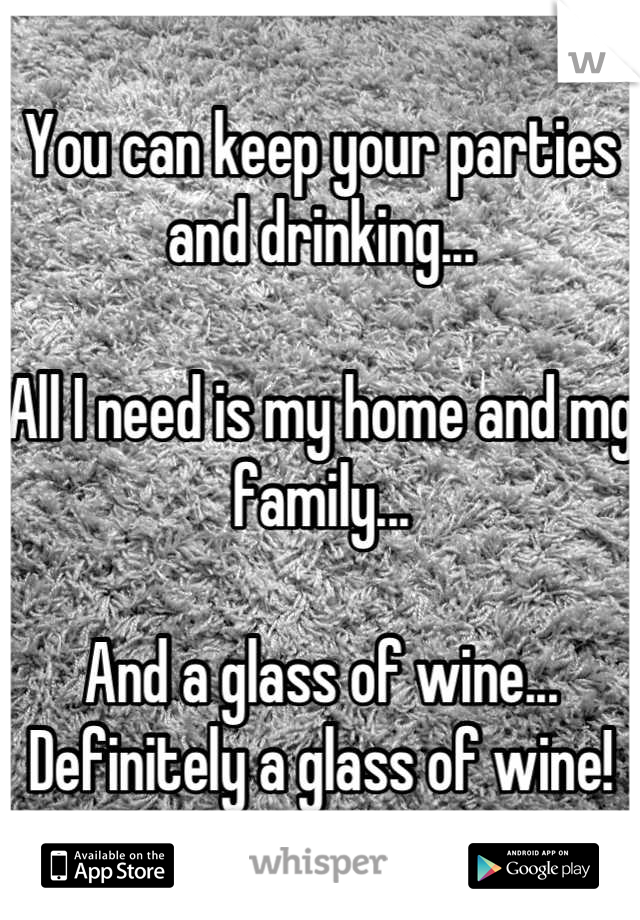 You can keep your parties and drinking...  All I need is my home and mg family...  And a glass of wine... Definitely a glass of wine!
