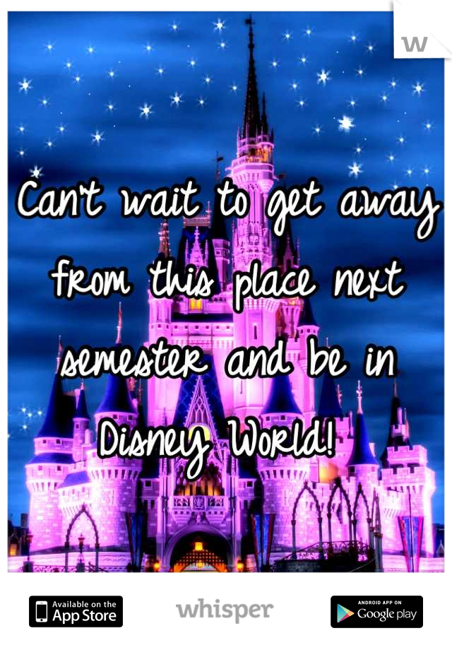Can't wait to get away from this place next semester and be in Disney World!