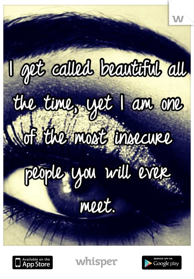 I get called beautiful all the time, yet I am one of the most insecure people you will ever meet.