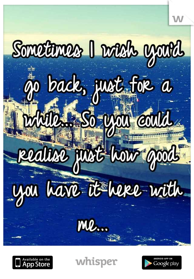 Sometimes I wish you'd go back, just for a while... So you could realise just how good you have it here with me...