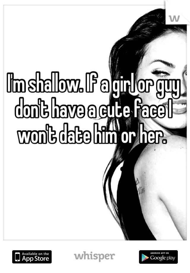 I'm shallow. If a girl or guy don't have a cute face I won't date him or her.