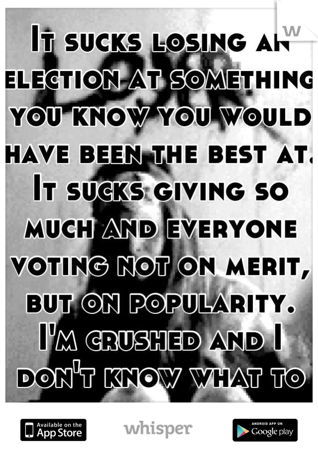 It sucks losing an election at something you know you would have been the best at. It sucks giving so much and everyone voting not on merit, but on popularity. I'm crushed and I don't know what to do.