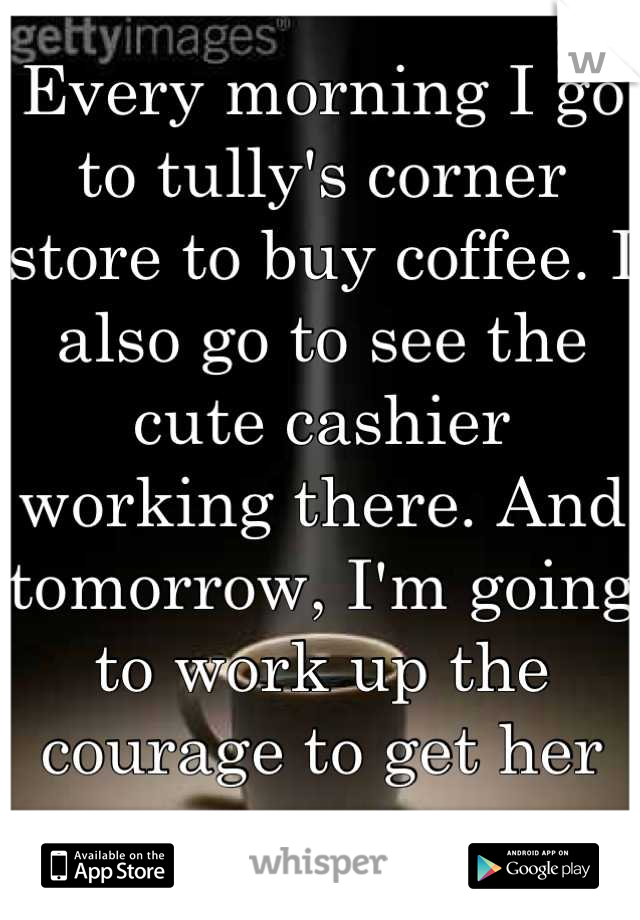 Every morning I go to tully's corner store to buy coffee. I also go to see the cute cashier working there. And tomorrow, I'm going to work up the courage to get her name.