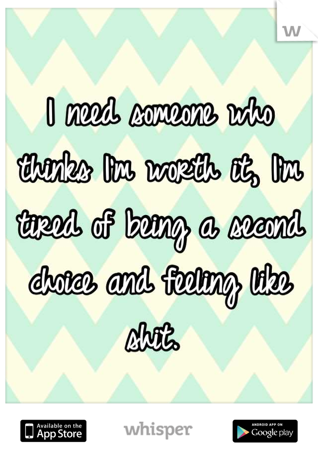 I need someone who thinks I'm worth it, I'm tired of being a second choice and feeling like shit.