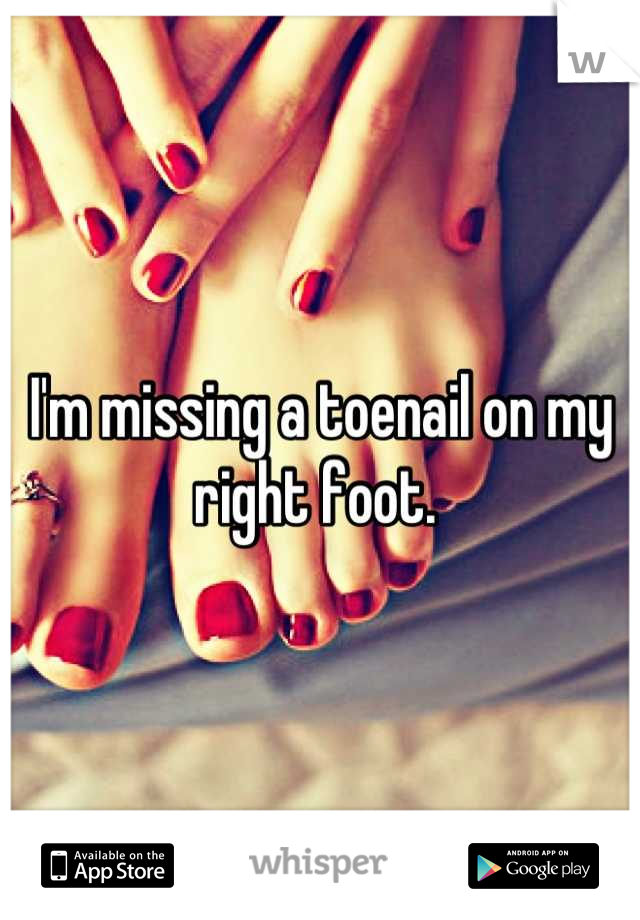 I'm missing a toenail on my right foot.