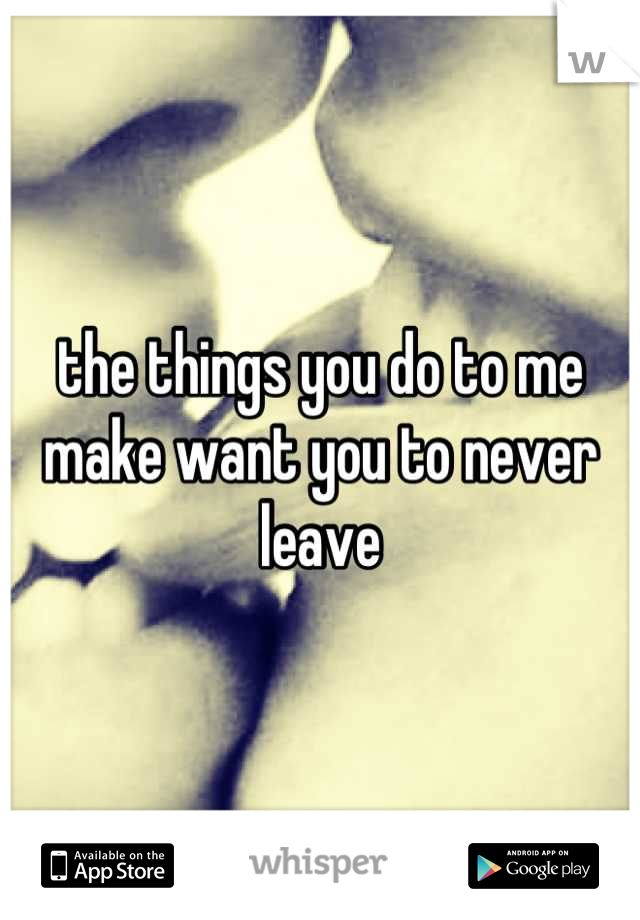 the things you do to me make want you to never leave