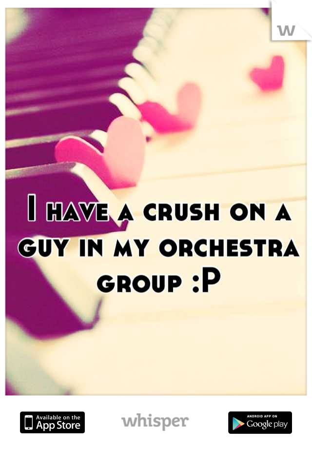 I have a crush on a guy in my orchestra group :P