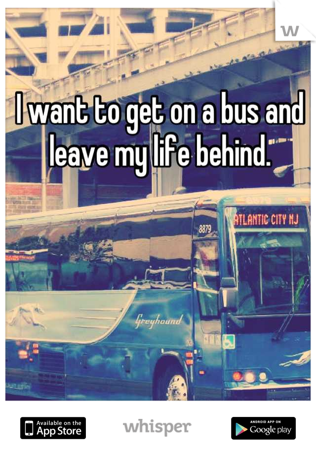 I want to get on a bus and leave my life behind.