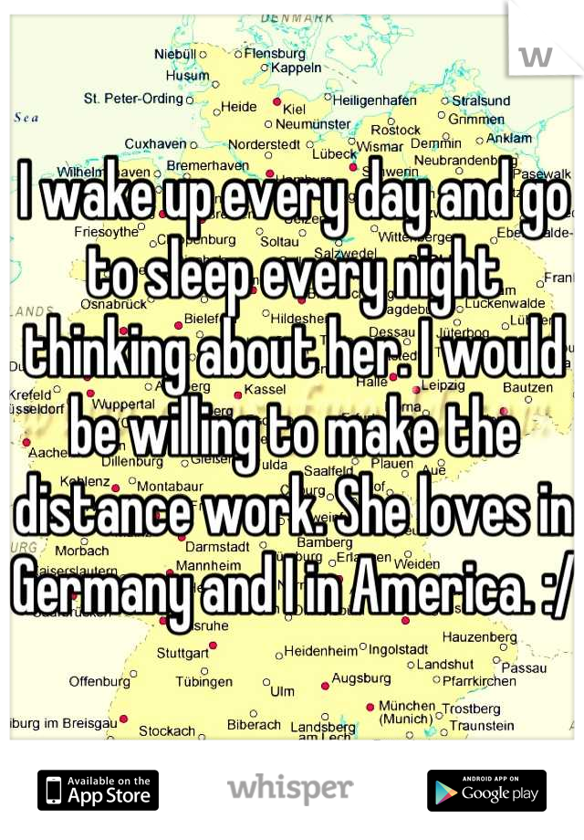 I wake up every day and go to sleep every night thinking about her. I would be willing to make the distance work. She loves in Germany and I in America. :/