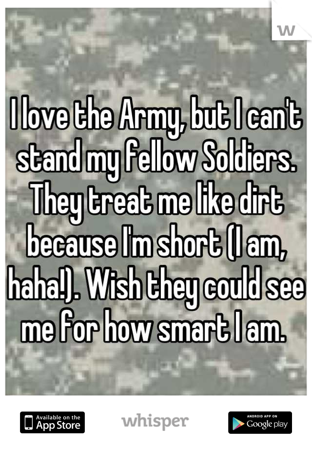 I love the Army, but I can't stand my fellow Soldiers. They treat me like dirt because I'm short (I am, haha!). Wish they could see me for how smart I am.