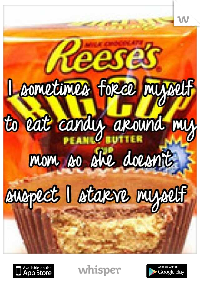 I sometimes force myself to eat candy around my mom so she doesn't suspect I starve myself