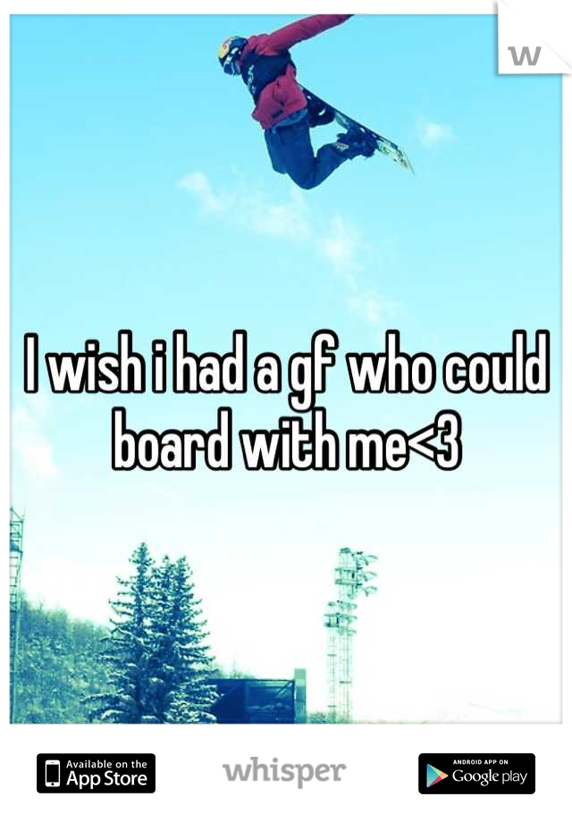 I wish i had a gf who could board with me<3