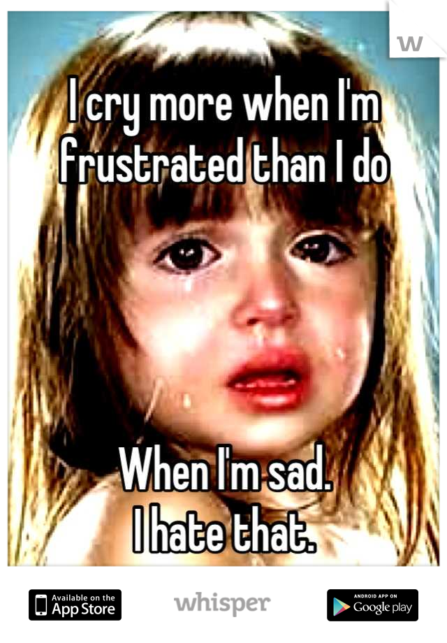 I cry more when I'm frustrated than I do     When I'm sad.  I hate that.