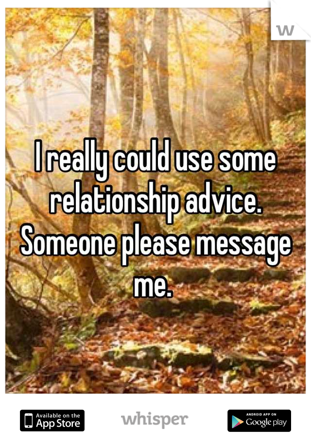 I really could use some relationship advice. Someone please message me.