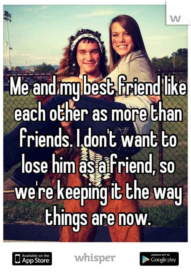 Me and my best friend like each other as more than friends. I don't want to lose him as a friend, so we're keeping it the way things are now.