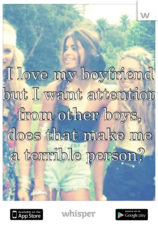 I love my boyfriend but I want attention from other boys, does that make me a terrible person?