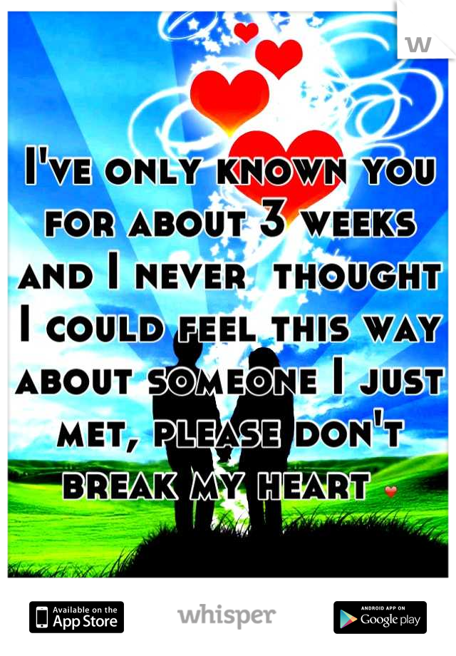I've only known you for about 3 weeks and I never  thought I could feel this way about someone I just met, please don't break my heart ❤